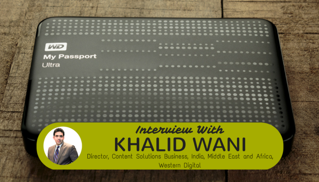 Western Digital Corporation: Interview with Khalid Wani, Director – Content Solutions Business, India, Middle East and Africa