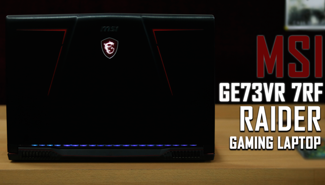 Review: MSI GE73VR 7RF Raider Gaming Laptop
